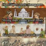 Weak men create hard times